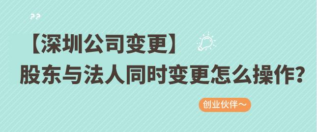 【深圳公司变更】股东与法人同时变更怎么操作?